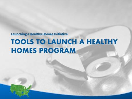 1 TOOLS TO LAUNCH A HEALTHY HOMES PROGRAM Launching a Healthy Homes Initiative.