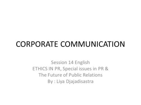 CORPORATE COMMUNICATION Session 14 English ETHICS IN PR, Special issues in PR & The Future of Public Relations By : Liya Djajadisastra.