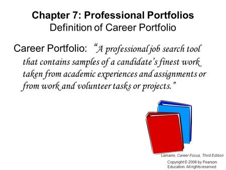 "Chapter 7: Professional Portfolios Definition of Career Portfolio Career Portfolio: "" A professional job search tool that contains samples of a candidate's."