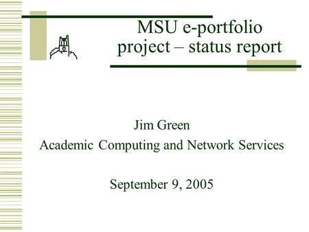 MSU e-portfolio project – status report Jim Green Academic Computing and Network Services September 9, 2005.