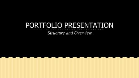 PORTFOLIO PRESENTATION Structure and Overview. 1.Use A LOT of pictures a. pictures of you, your family, your friends, your clubs 2.Talk about the types.