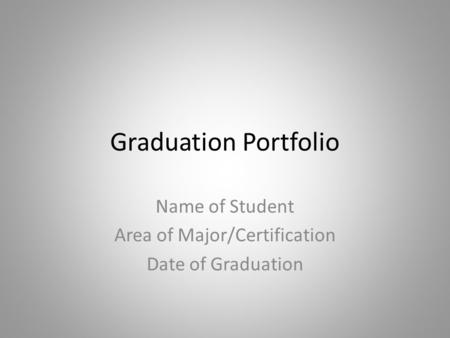 Graduation Portfolio Name of Student Area of Major/Certification Date of Graduation.