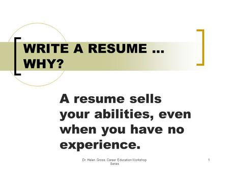 Dr. Helen Gross, Career Education Workshop Series 1 WRITE A RESUME … WHY? A resume sells your abilities, even when you have no experience.