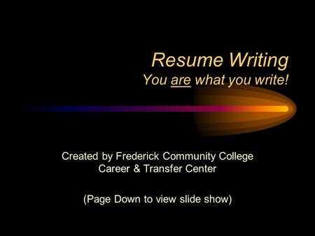 Resume Writing You are what you write! Created by Frederick Community College Career & Transfer Center (Page Down to view slide show)