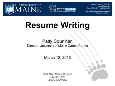 Resume Writing Patty Counihan Director, University of Maine Career Center March 12, 2013 Third Floor Memorial Union 207.581.1359 umaine.edu/career.