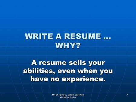 Mr. Sherpinsky, Career Education Workshop Series 1 WRITE A RESUME … WHY? A resume sells your abilities, even when you have no experience.