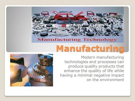 Manufacturing Modern manufacturing technologies and processes can produce quality products that enhance the quality of life while having a minimal negative.