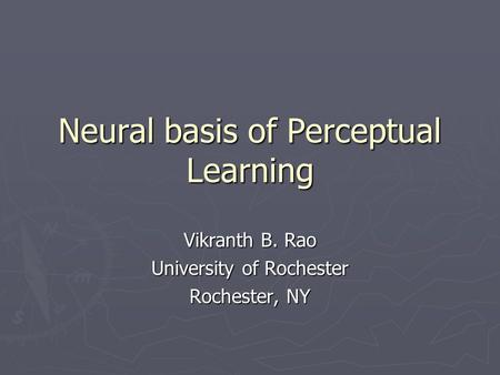 Neural basis of Perceptual Learning Vikranth B. Rao University of Rochester Rochester, NY.