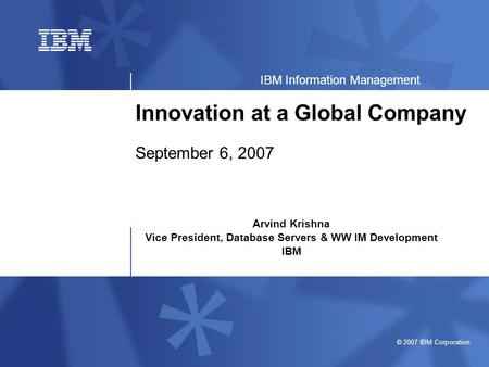 © 2007 IBM Corporation IBM Information Management Innovation at a Global Company September 6, 2007 Arvind Krishna Vice President, Database Servers & WW.