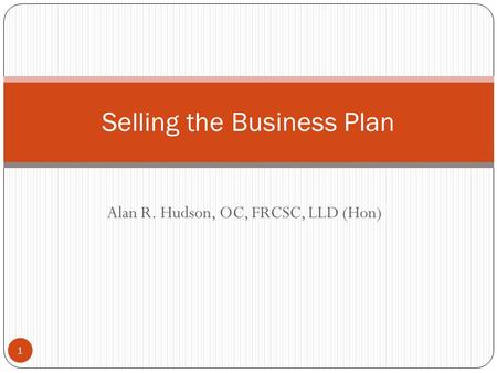 Alan R. Hudson, OC, FRCSC, LLD (Hon) Selling the Business Plan 1.
