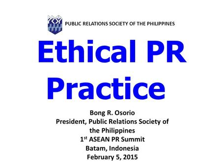 Ethical PR Practice Bong R. Osorio President, Public Relations Society of the Philippines 1 st ASEAN PR Summit Batam, Indonesia February 5, 2015 PUBLIC.