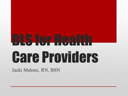 BLS for Health Care Providers Jacki Malone, RN, BSN.