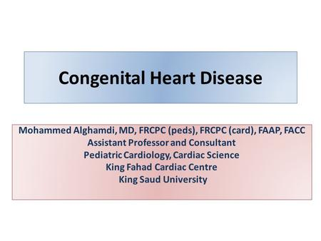Congenital Heart Disease Mohammed Alghamdi, MD, FRCPC (peds), FRCPC (card), FAAP, FACC Assistant Professor and Consultant Pediatric Cardiology, Cardiac.