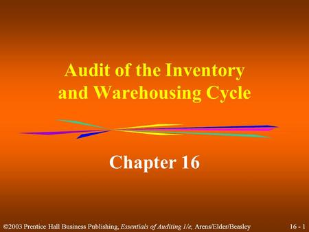 16 - 1 ©2003 Prentice Hall Business Publishing, Essentials of Auditing 1/e, Arens/Elder/Beasley Audit of the Inventory and Warehousing Cycle Chapter 16.