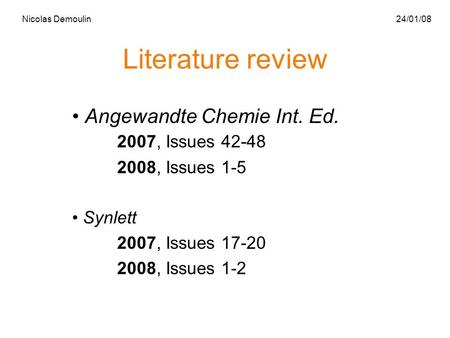 Literature review Angewandte Chemie Int. Ed. 2007, Issues 42-48 2008, Issues 1-5 Synlett 2007, Issues 17-20 2008, Issues 1-2 Nicolas Demoulin 24/01/08.