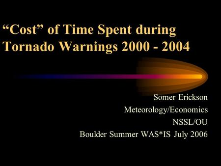 """Cost"" of Time Spent during Tornado Warnings 2000 - 2004 Somer Erickson Meteorology/Economics NSSL/OU Boulder Summer WAS*IS July 2006."