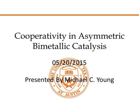 Cooperativity in Asymmetric Bimetallic Catalysis 05/20/2015 Presented By Michael C. Young.
