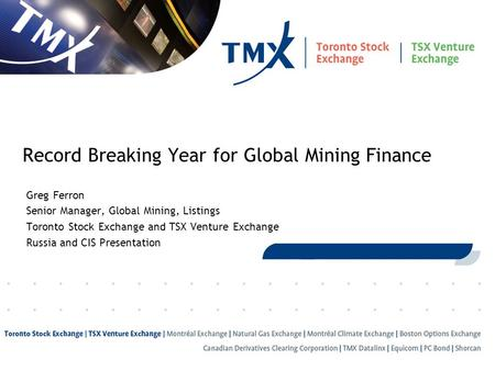 1 Record Breaking Year for Global Mining Finance Greg Ferron Senior Manager, Global Mining, Listings Toronto Stock Exchange and TSX Venture Exchange Russia.