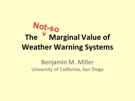 The Marginal Value of Weather Warning Systems Benjamin M. Miller University of California, San Diego Not-so ^