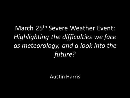 March 25 th Severe Weather Event: Highlighting the difficulties we face as meteorology, and a look into the future? Austin Harris.