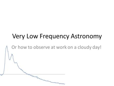 Very Low Frequency Astronomy Or how to observe at work on a cloudy day!