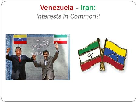 Venezuela – Iran: Interests in Common?. SIMILARITIES: Domestic Polity  Treatment of dissent  Reliance on military & revolutionary militias/ guards to.