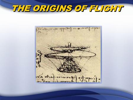 THE ORIGINS OF FLIGHT. OVERVIEW Early Civilizations' Ideas about Flight Ancient Attempts to Fly Early Contributions to Flight.