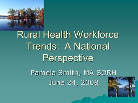 Rural Health Workforce Trends: A National Perspective Pamela Smith, MA SORH June 24, 2008.
