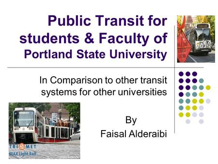 Public Transit for students & Faculty of Portland State University In Comparison to other transit systems for other universities By Faisal Alderaibi.