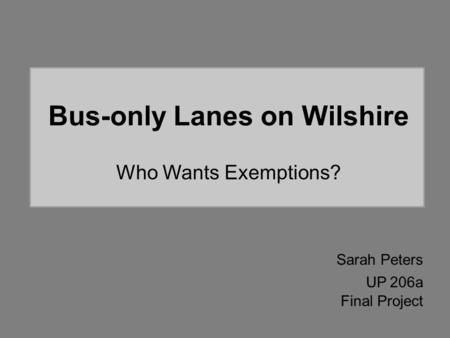 Bus-only Lanes on Wilshire Who Wants Exemptions? Sarah Peters UP 206a Final Project.