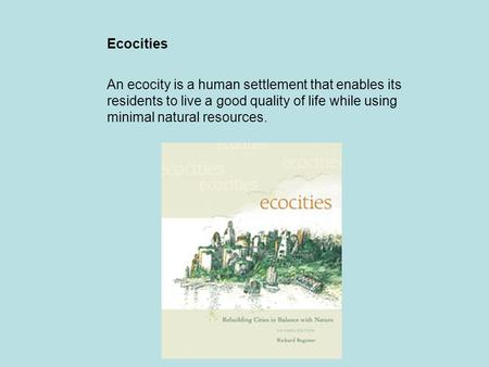 Ecocities An ecocity is a human settlement that enables its residents to live a good quality of life while using minimal natural resources.