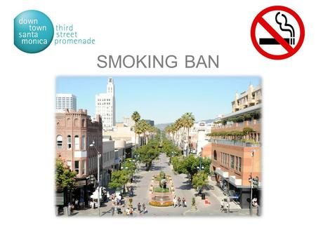 SMOKING BAN. Downtown Santa Monica at a Glance Santa Monica is a coastal community with 90,000 residents. 8.3 square miles with a daytime population of.