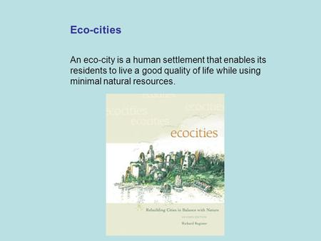 Eco-cities An eco-city is a human settlement that enables its residents to live a good quality of life while using minimal natural resources.
