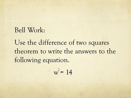 Bell Work: Use the difference of two squares theorem to write the answers to the following equation. w = 14 2.
