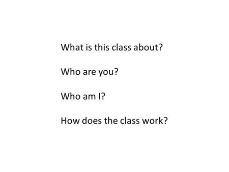 What is this class about? Who are you? Who am I? How does the class work?