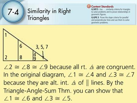 7-4 Similarity in Right Triangles Students will use the special case of drawing an altitude in right triangles to find similar triangles. They will also.