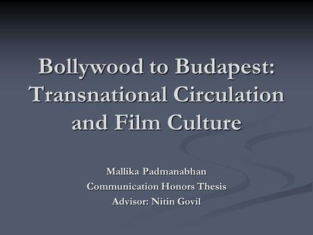 Bollywood to Budapest: Transnational Circulation and Film Culture Mallika Padmanabhan Communication Honors Thesis Advisor: Nitin Govil.