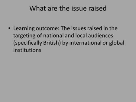 What are the issue raised Learning outcome: The issues raised in the targeting of national and local audiences (specifically British) by international.
