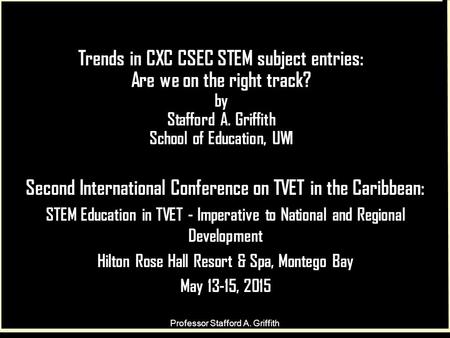 Trends in CXC CSEC STEM subject entries: Are we on the right track? by Stafford A. Griffith School of Education, UWI Second International Conference on.