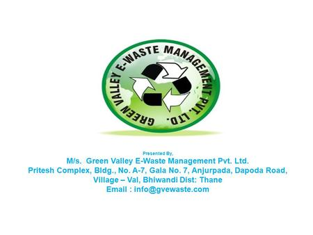 Presented By, M/s. Green Valley E-Waste Management Pvt. Ltd. Pritesh Complex, Bldg., No. A-7, Gala No. 7, Anjurpada, Dapoda Road, Village – Val, Bhiwandi.