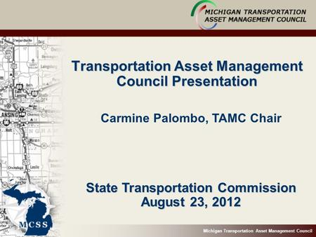 Michigan Transportation Asset Management Council Transportation Asset Management Council Presentation State Transportation Commission August 23, 2012 Carmine.