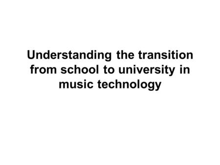 Understanding the transition from school to university in music technology.