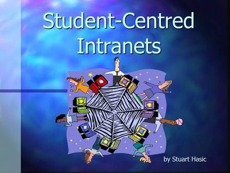 Student-Centred Intranets by Stuart Hasic What is an Intranet? An internal computer network that uses the same tools and protocols as the IntERnet An.