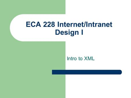 ECA 228 Internet/Intranet Design I Intro to XML. ECA 228 Internet/Intranet Design I HTML markup language very loose standards browsers adjust for non-standard.