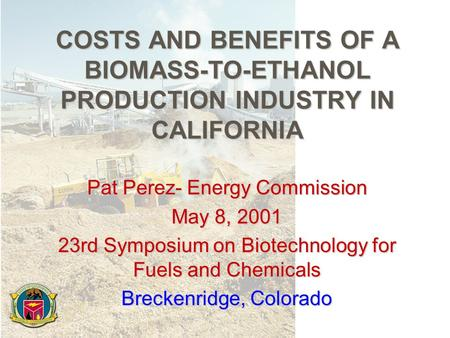 COSTS AND BENEFITS OF A BIOMASS-TO-ETHANOL PRODUCTION INDUSTRY IN CALIFORNIA Pat Perez- Energy Commission May 8, 2001 23rd Symposium on Biotechnology for.