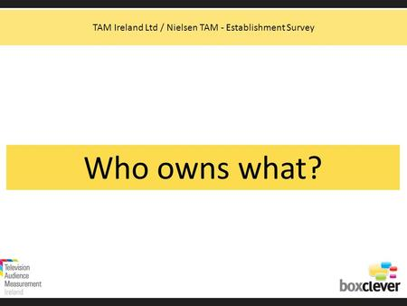 Who owns what? TAM Ireland Ltd / Nielsen TAM - Establishment Survey.