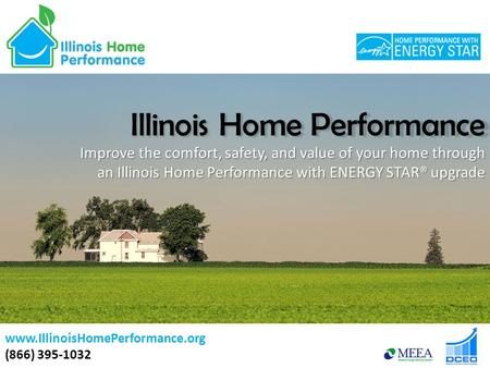 Illinois Home Performance Improve the comfort, safety, and value of your home through an Illinois Home Performance with ENERGY STAR® upgrade www.IllinoisHomePerformance.org.