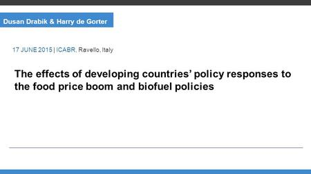 Dusan Drabik & Harry de Gorter The effects of developing countries' policy responses to the food price boom and biofuel policies 17 JUNE 2015 | ICABR,