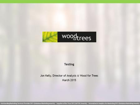 Wood for trees 1wood for treeswww.woodfortrees.net 1 Testing Jon Kelly, Director of Wood for Trees March 2015 Outstanding M arketing S ervices.