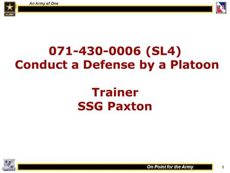 1 On Point for the Army An Army of One 071-430-0006 (SL4) Conduct a Defense by a Platoon Trainer SSG Paxton.